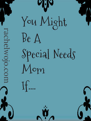 You Might Be A Special Needs Mom If…