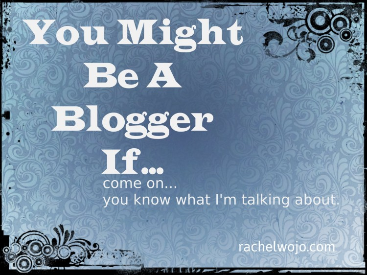 You Might Be A Blogger If…