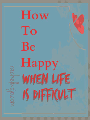 how to be happy when life is difficult