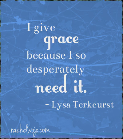 i give grace because i so desperately need it