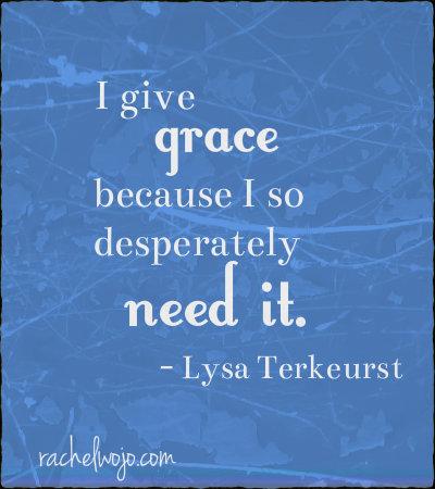 i give grace because i so desperately need it