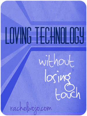 Loving Technology Without Losing Touch