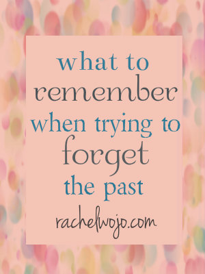 how can i forget the past