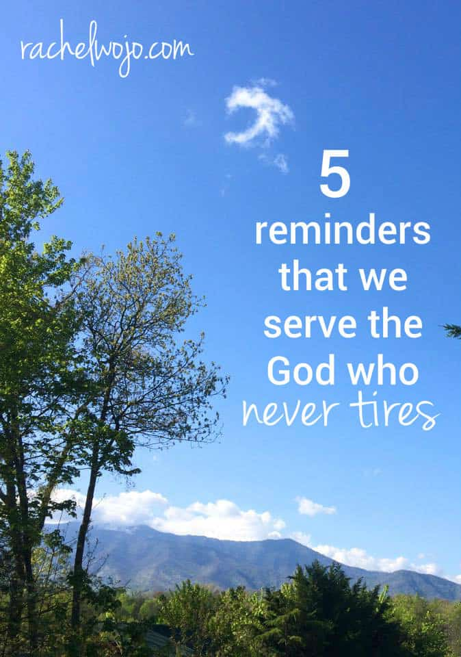 5 reminders that we serve the God who never tires and always provides strength