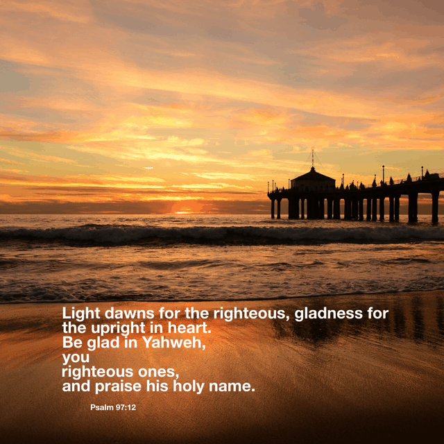 Light dawns for the righteous, gladness for the upright in heart. Be glad I Yahweh, you righteous ones, and praise his holy name. Psalm 97:1-12 for #thelight#biblereading The Light gives us reason to rejoice. Count your blessings as you go throughout your day today!