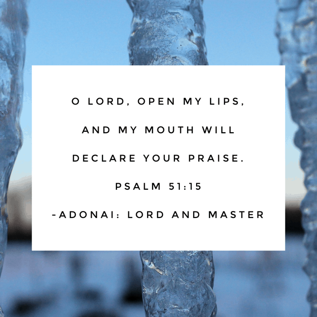 Yesterday was a closed-mouth day for me. Ever had one of those? When you are so frustrated and flabbergasted over something that you can't even talk about it? Psalm 51 is David's prayer to the Lord after his sin with Bathsheba and murder of her husband was brought forward by the prophet Nathan. All the verses in this chapter use the name Elohim for God's name with the exception of this one verse. David humbly requests that the Master open his lips. Perhaps he felt that his sin had closed off his ability to speak and lead. Maybe he was in such anguish over the adultery that he couldn't find words to speak. Whatever it was, he turned to his Master, the One who could be relied on for instruction and fulfillment. Oh Lord, how I need your direction today. #namesofGod#biblereading Day 8