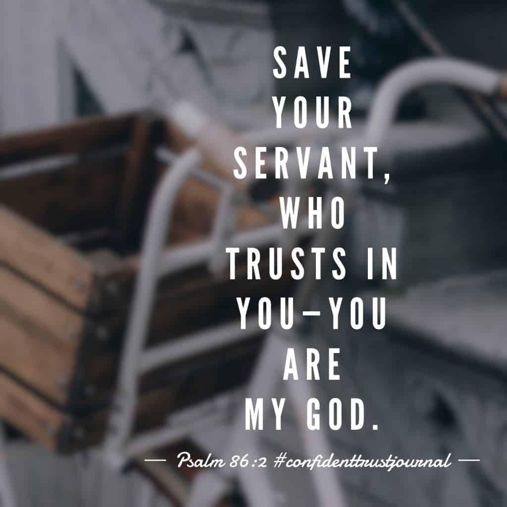 In our #confidenttrustjournal#biblereadingplan this morning, David has written both a song and a prayer in Psalm 86. And this verse speaks volumes to me. Because the person I often need saved from the most is myself. Father, I trust in You all over again today. Thank you for dying on the cross and conquering death that I might have a confident life through You. Thank you for saving me from sin, from death, from Satan and from myself. May today be a day I remember your great love for me for you are more than worthy of my trust. Amen. #biblereading