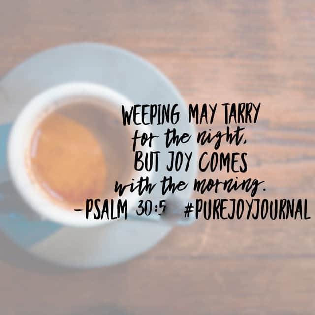 There are seasons of sorrow. Sometimes the only thing getting us through is knowing those seasons are not permanent. Your joy will come; anticipate it in the presence of the Lord this morning! #purejoyjournal #biblereadingplan